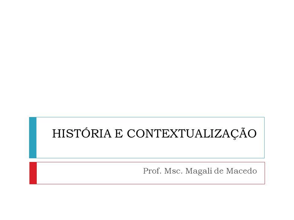 HISTÓRIA E CONTEXTUALIZAÇÃO Prof. Msc. Magali de Macedo
