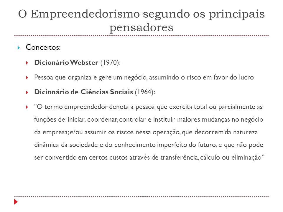 O Empreendedorismo segundo os principais pensadores  Conceitos:  Dicionário Webster (1970):  Pessoa que organiza e gere um negócio, assumindo o ris