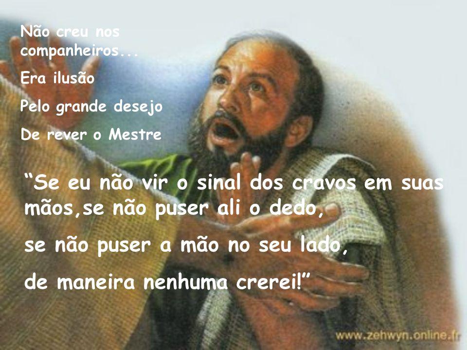 O discípulo incrédulo Não era diferente Dos demais discípulos Era leal, Um tanto pessimista Ficava sozinho Com seus pesares