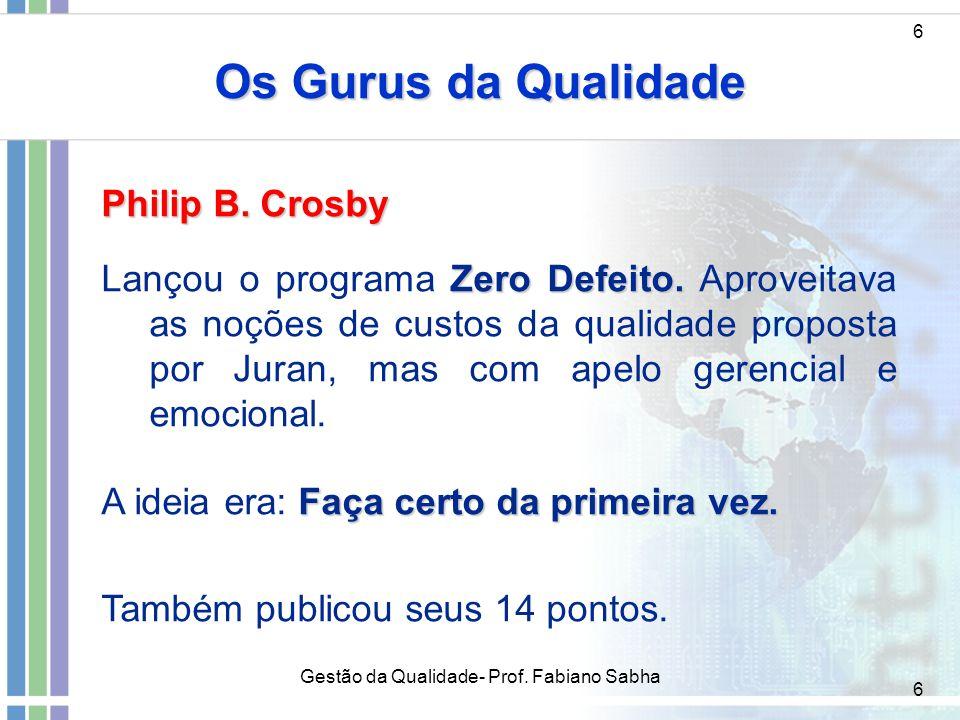 6 Os Gurus da Qualidade 6 Philip B. Crosby Zero Defeito. Lançou o programa Zero Defeito. Aproveitava as noções de custos da qualidade proposta por Jur