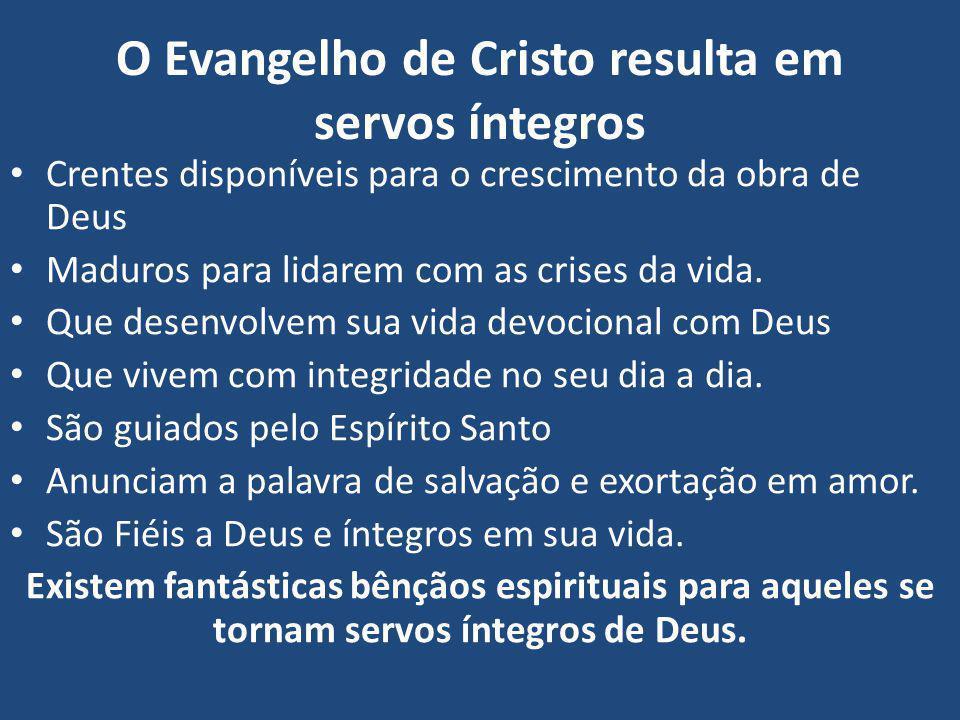 O Evangelho de Cristo resulta em servos íntegros Crentes disponíveis para o crescimento da obra de Deus Maduros para lidarem com as crises da vida. Qu