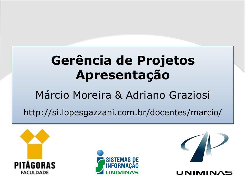 Gerência de Projetos Apresentação Márcio Moreira & Adriano Graziosi http://si.lopesgazzani.com.br/docentes/marcio/