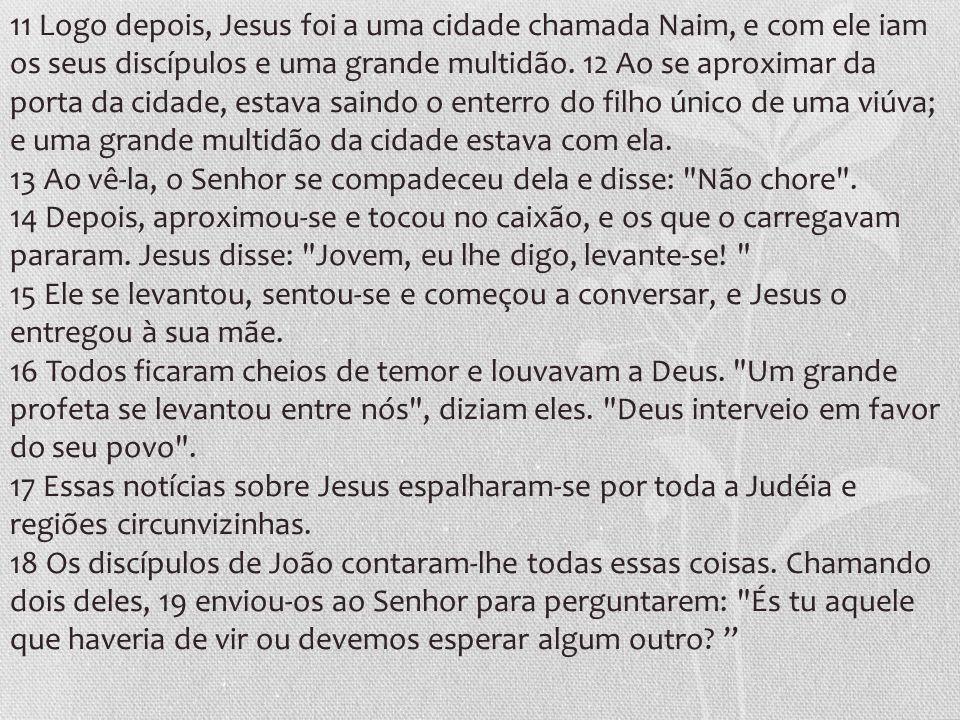 11 Logo depois, Jesus foi a uma cidade chamada Naim, e com ele iam os seus discípulos e uma grande multidão. 12 Ao se aproximar da porta da cidade, es