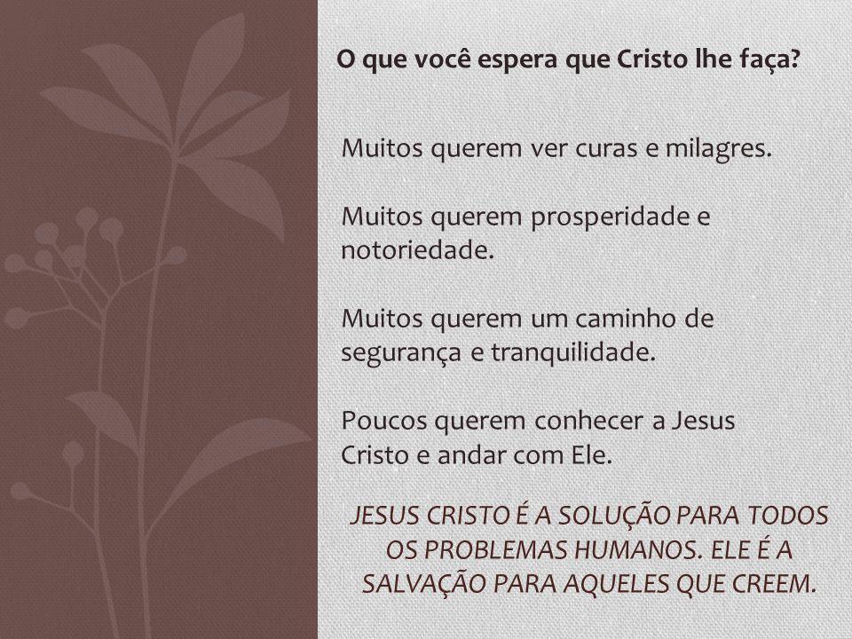 JESUS CRISTO É A SOLUÇÃO PARA TODOS OS PROBLEMAS HUMANOS. ELE É A SALVAÇÃO PARA AQUELES QUE CREEM. O que você espera que Cristo lhe faça? Muitos quere