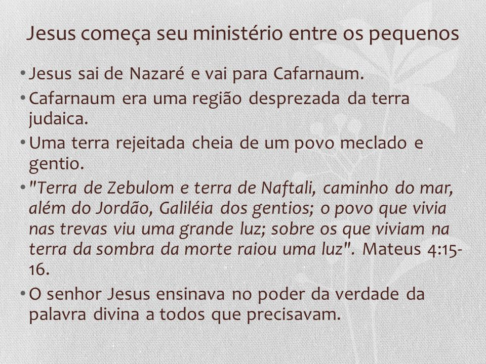 Jesus começa seu ministério entre os pequenos Jesus sai de Nazaré e vai para Cafarnaum. Cafarnaum era uma região desprezada da terra judaica. Uma terr