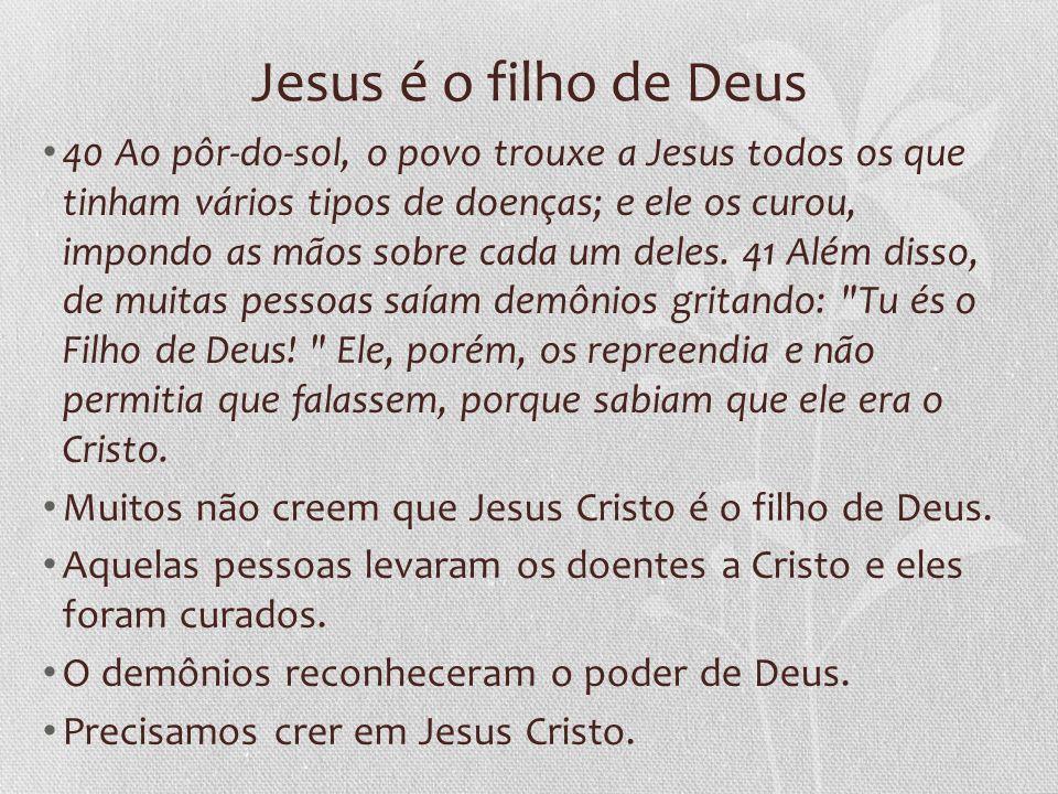 Jesus é o filho de Deus 40 Ao pôr-do-sol, o povo trouxe a Jesus todos os que tinham vários tipos de doenças; e ele os curou, impondo as mãos sobre cad