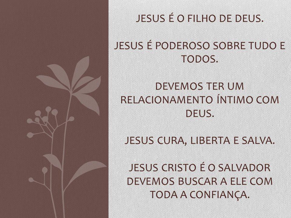 JESUS É O FILHO DE DEUS. JESUS É PODEROSO SOBRE TUDO E TODOS. DEVEMOS TER UM RELACIONAMENTO ÍNTIMO COM DEUS. JESUS CURA, LIBERTA E SALVA. JESUS CRISTO