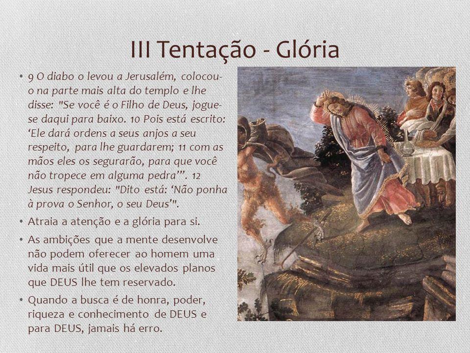 III Tentação - Glória 9 O diabo o levou a Jerusalém, colocou- o na parte mais alta do templo e lhe disse: