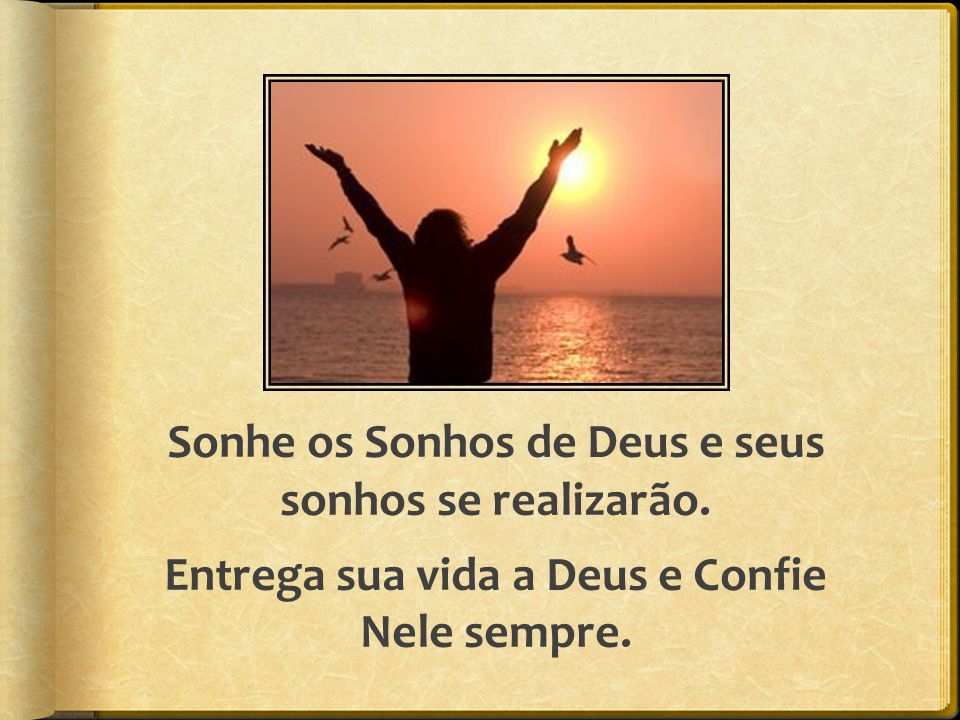Sonhe os Sonhos de Deus e seus sonhos se realizarão. Entrega sua vida a Deus e Confie Nele sempre.