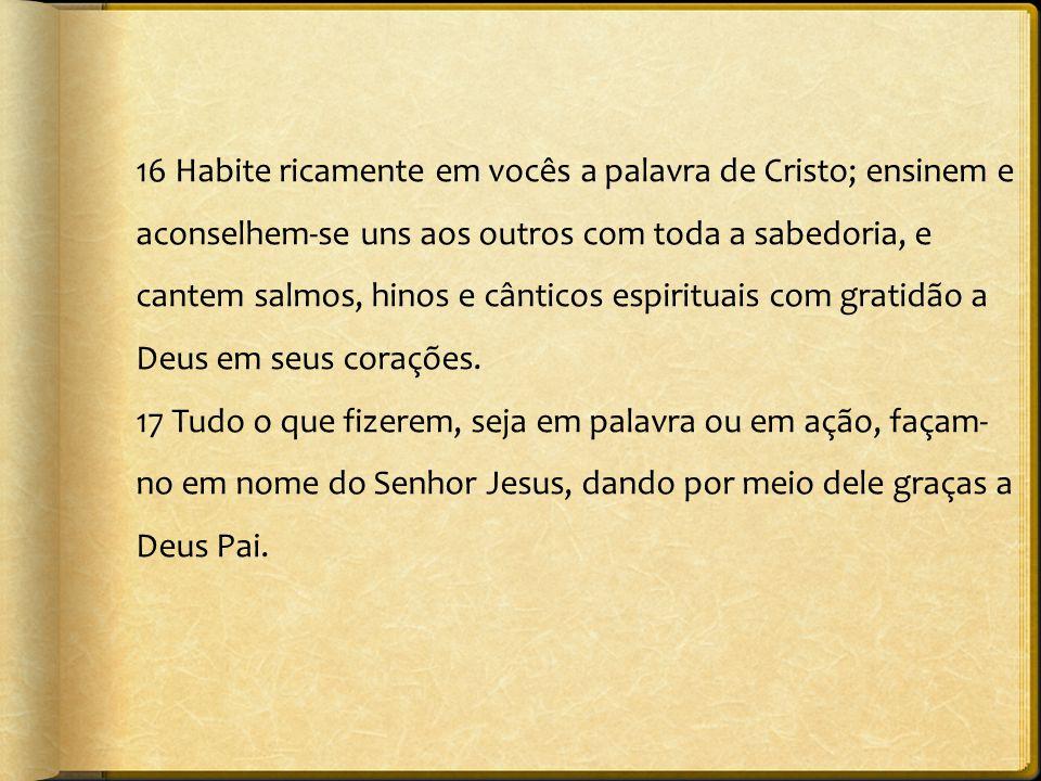 16 Habite ricamente em vocês a palavra de Cristo; ensinem e aconselhem-se uns aos outros com toda a sabedoria, e cantem salmos, hinos e cânticos espir