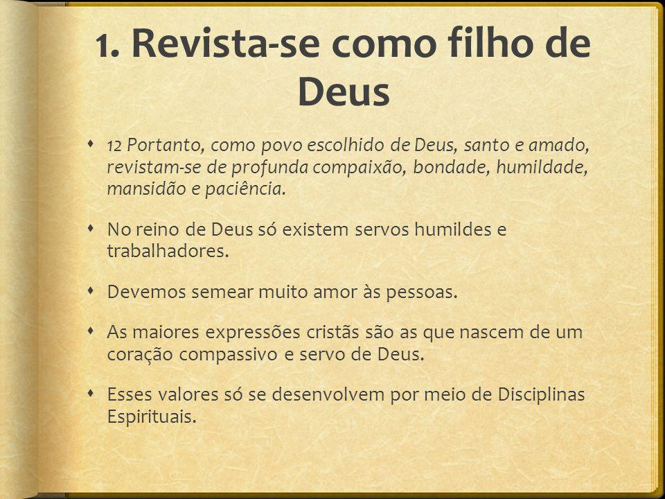 1. Revista-se como filho de Deus  12 Portanto, como povo escolhido de Deus, santo e amado, revistam-se de profunda compaixão, bondade, humildade, man