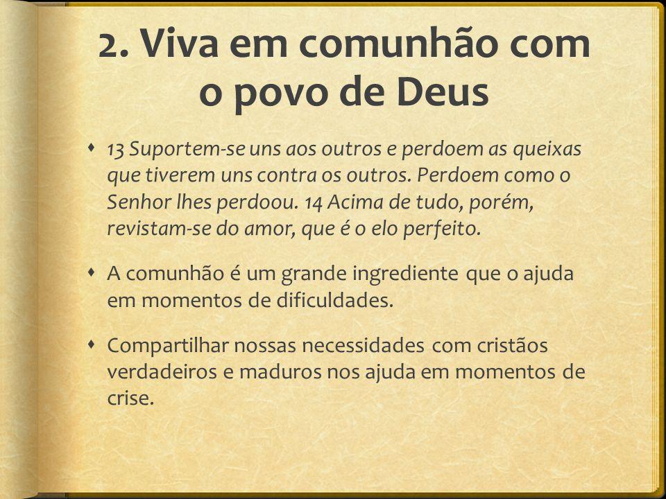 2. Viva em comunhão com o povo de Deus  13 Suportem-se uns aos outros e perdoem as queixas que tiverem uns contra os outros. Perdoem como o Senhor lh
