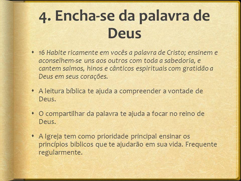 4. Encha-se da palavra de Deus  16 Habite ricamente em vocês a palavra de Cristo; ensinem e aconselhem-se uns aos outros com toda a sabedoria, e cant