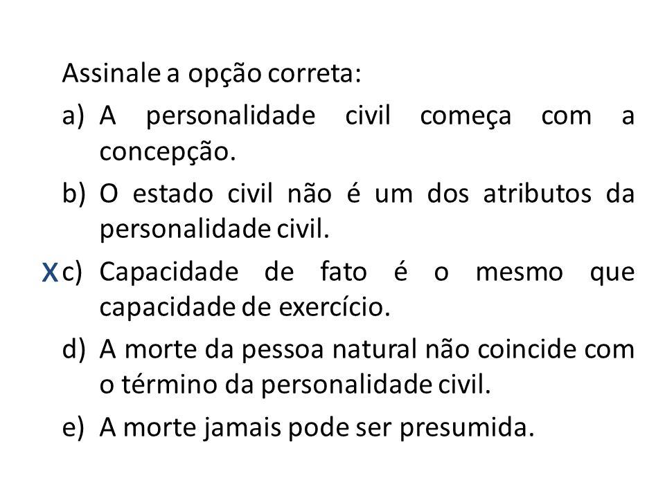 x Assinale a opção correta: a)A personalidade civil começa com a concepção. b)O estado civil não é um dos atributos da personalidade civil. c)Capacida