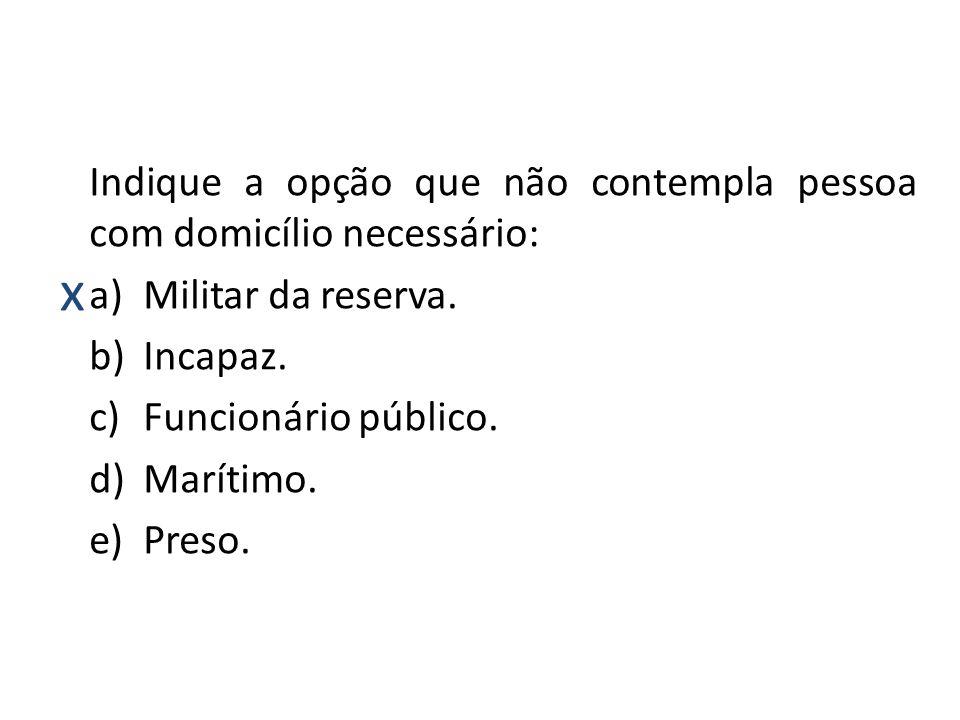 x Indique a opção que não contempla pessoa com domicílio necessário: a)Militar da reserva. b)Incapaz. c)Funcionário público. d)Marítimo. e)Preso.