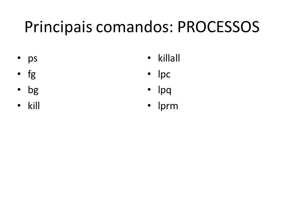 Principais comandos: PROCESSOS ps fg bg kill killall lpc lpq lprm