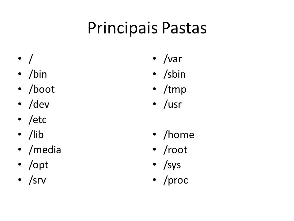 Principais Pastas / /bin /boot /dev /etc /lib /media /opt /srv /var /sbin /tmp /usr /home /root /sys /proc