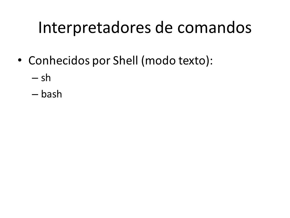 Interpretadores de comandos Conhecidos por Shell (modo texto): – sh – bash
