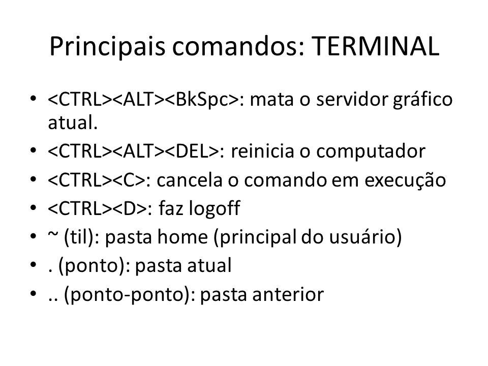Principais comandos: TERMINAL : mata o servidor gráfico atual. : reinicia o computador : cancela o comando em execução : faz logoff ~ (til): pasta hom