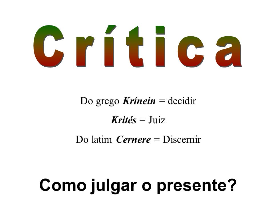 Do grego Krínein = decidir Krités = Juiz Do latim Cernere = Discernir Como julgar o presente