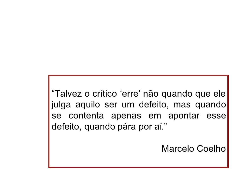 Talvez o crítico 'erre' não quando que ele julga aquilo ser um defeito, mas quando se contenta apenas em apontar esse defeito, quando pára por aí. Marcelo Coelho