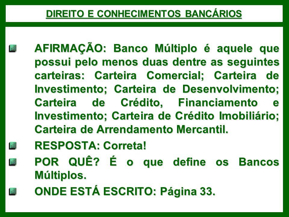 DIREITO E CONHECIMENTOS BANCÁRIOS AFIRMAÇÃO: Banco Múltiplo é aquele que possui pelo menos duas dentre as seguintes carteiras: Carteira Comercial; Carteira de Investimento; Carteira de Desenvolvimento; Carteira de Crédito, Financiamento e Investimento; Carteira de Crédito Imobiliário; Carteira de Arrendamento Mercantil.