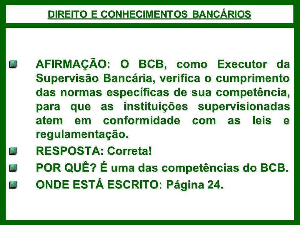 DIREITO E CONHECIMENTOS BANCÁRIOS AFIRMAÇÃO: O BCB, como Executor da Supervisão Bancária, verifica o cumprimento das normas específicas de sua competência, para que as instituições supervisionadas atem em conformidade com as leis e regulamentação.