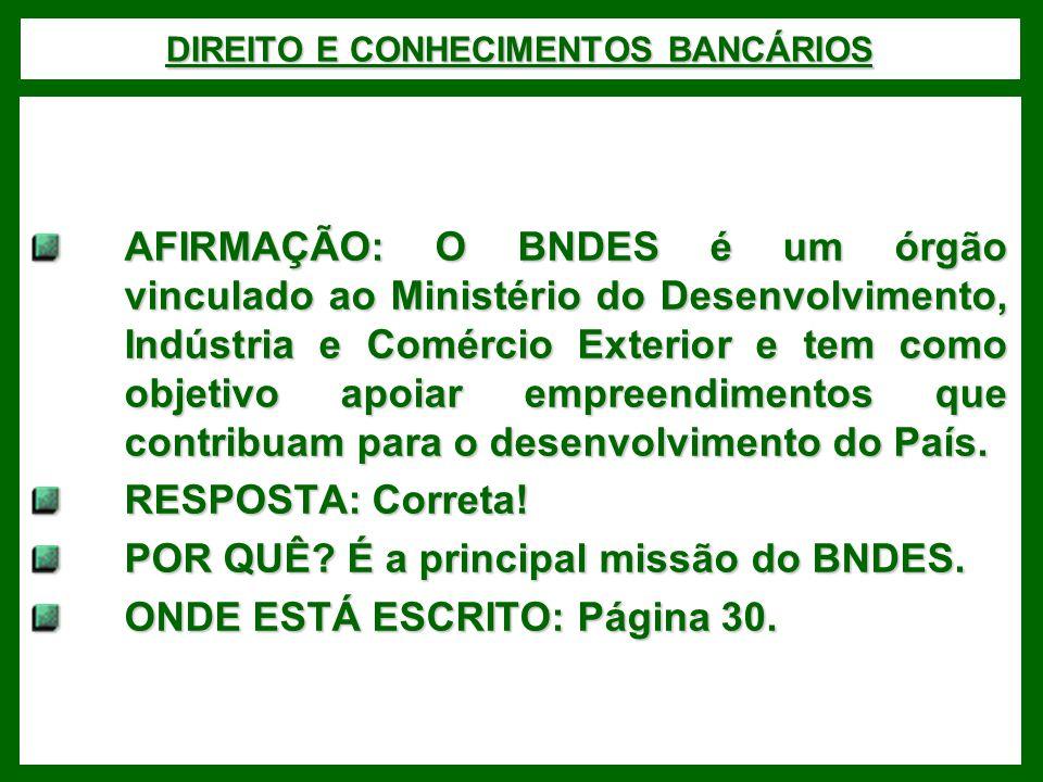 DIREITO E CONHECIMENTOS BANCÁRIOS AFIRMAÇÃO: O BNDES é um órgão vinculado ao Ministério do Desenvolvimento, Indústria e Comércio Exterior e tem como objetivo apoiar empreendimentos que contribuam para o desenvolvimento do País.