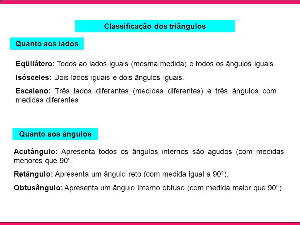 Classificação dos triângulos Quanto aos lados Eqüilátero: Todos ao lados iguais (mesma medida) e todos os ângulos iguais. Isósceles: Dois lados iguais