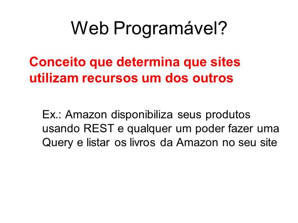 Web Programável? Conceito que determina que sites utilizam recursos um dos outros Ex.: Amazon disponibiliza seus produtos usando REST e qualquer um po