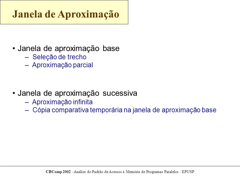 CBComp 2002 - Análise do Padrão de Acessos à Memória de Programas Paralelos / EPUSP Janela de Aproximação Janela de aproximação base – Seleção de trecho – Aproximação parcial Janela de aproximação sucessiva – Aproximação infinita – Cópia comparativa temporária na janela de aproximação base