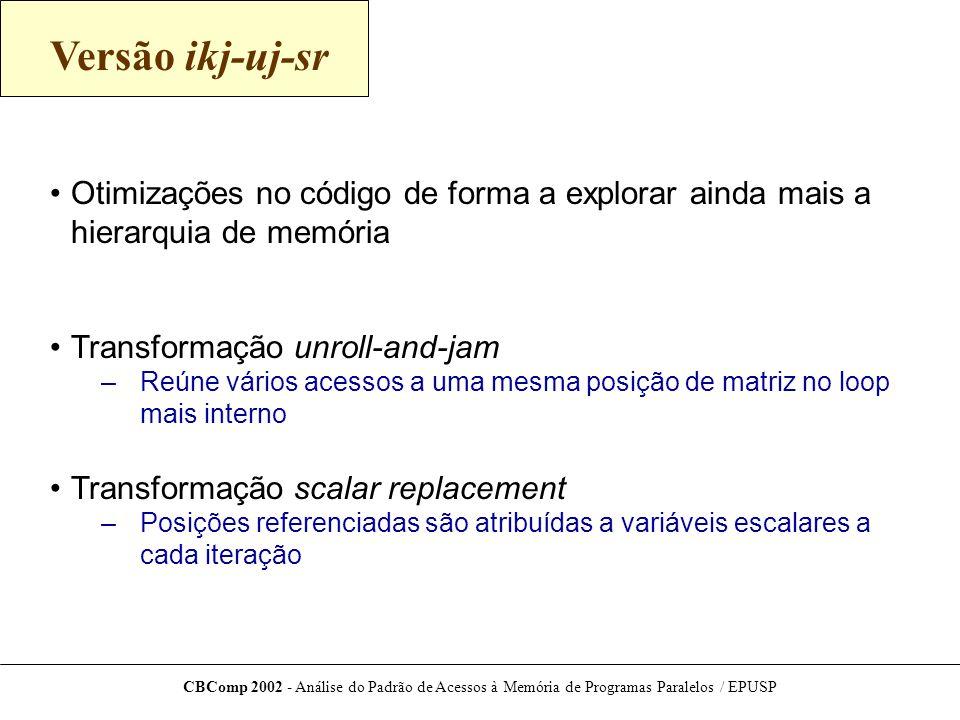 CBComp 2002 - Análise do Padrão de Acessos à Memória de Programas Paralelos / EPUSP Versão ikj-uj-sr Otimizações no código de forma a explorar ainda mais a hierarquia de memória Transformação unroll-and-jam –Reúne vários acessos a uma mesma posição de matriz no loop mais interno Transformação scalar replacement –Posições referenciadas são atribuídas a variáveis escalares a cada iteração