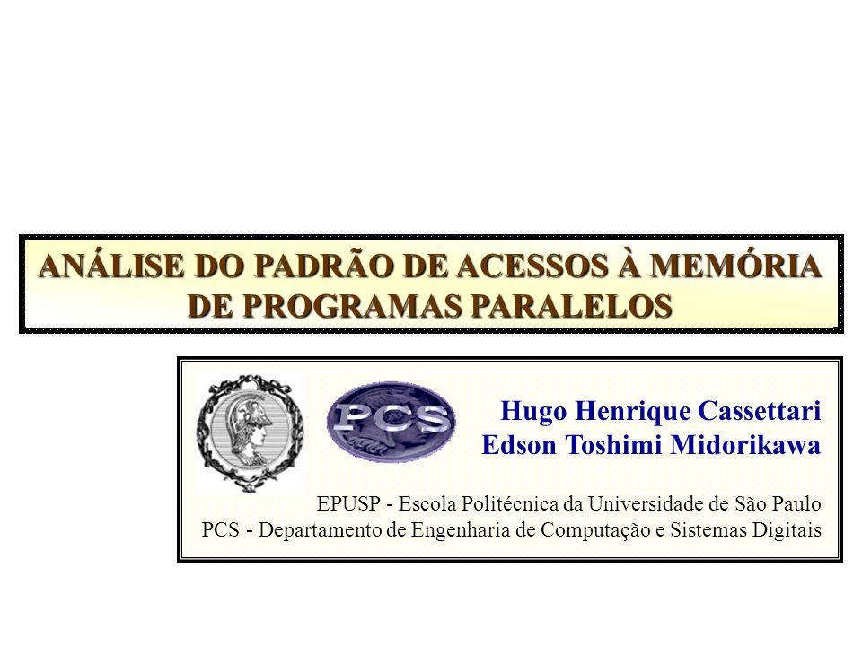 ANÁLISE DO PADRÃO DE ACESSOS À MEMÓRIA DE PROGRAMAS PARALELOS Hugo Henrique Cassettari Edson Toshimi Midorikawa EPUSP - Escola Politécnica da Universidade de São Paulo PCS - Departamento de Engenharia de Computação e Sistemas Digitais