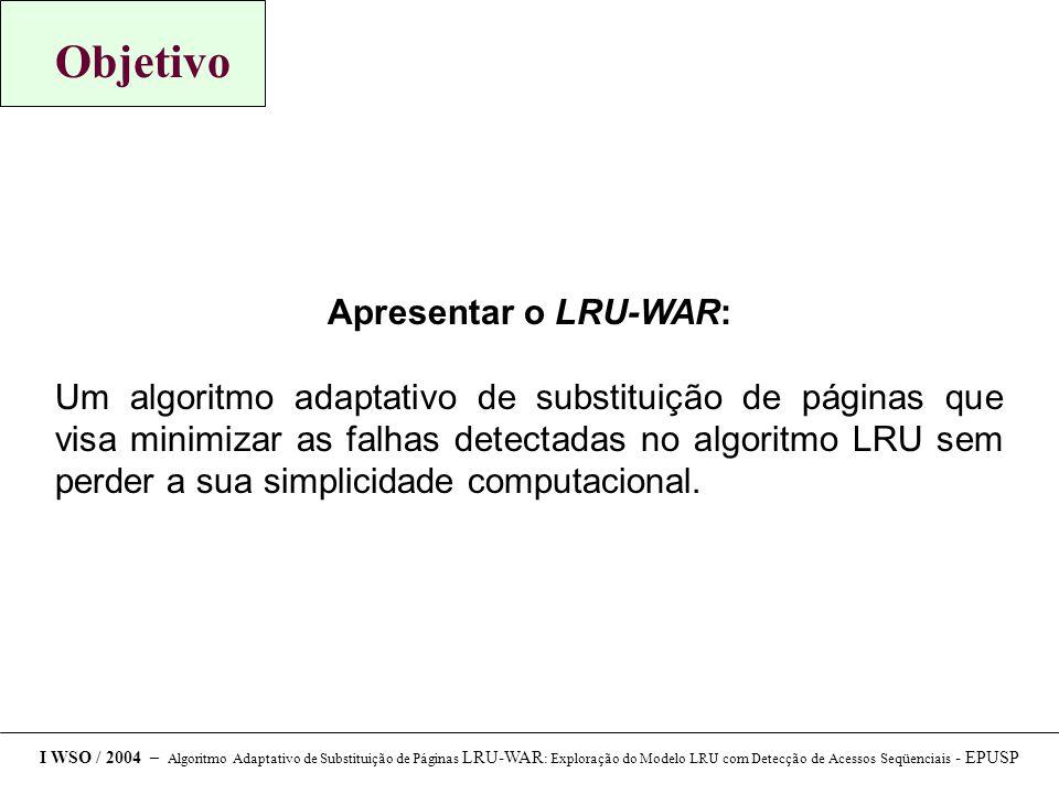Objetivo Apresentar o LRU-WAR: Um algoritmo adaptativo de substituição de páginas que visa minimizar as falhas detectadas no algoritmo LRU sem perder a sua simplicidade computacional.