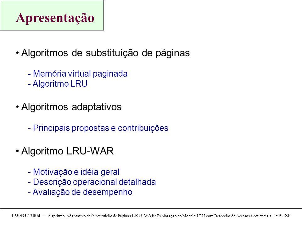 Apresentação Algoritmos de substituição de páginas  Memória virtual paginada  Algoritmo LRU Algoritmos adaptativos  Principais propostas e contribuições Algoritmo LRU-WAR  Motivação e idéia geral  Descrição operacional detalhada  Avaliação de desempenho I WSO / 2004 – Algoritmo Adaptativo de Substituição de Páginas LRU-WAR : Exploração do Modelo LRU com Detecção de Acessos Seqüenciais - EPUSP
