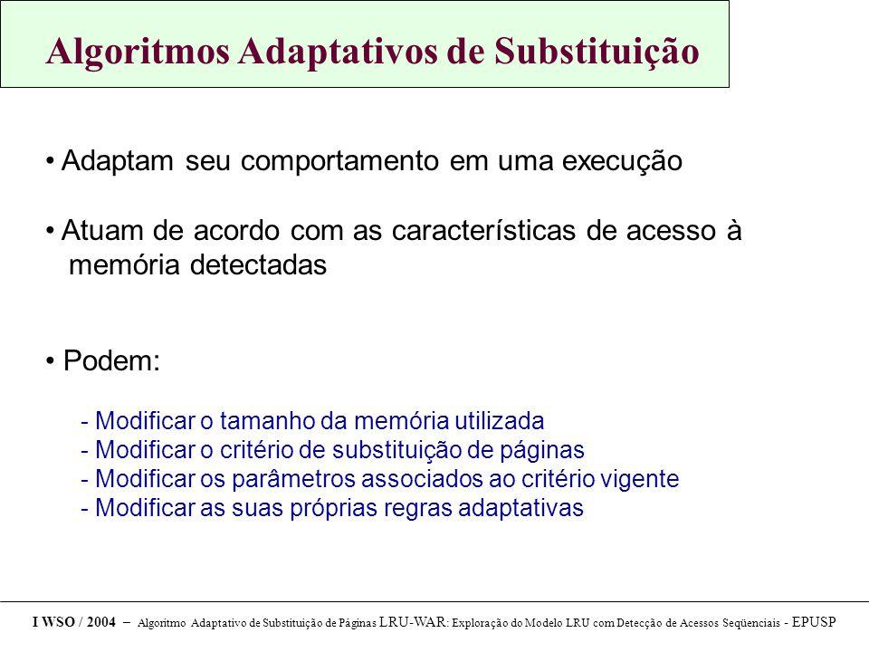 Algoritmos Adaptativos de Substituição Adaptam seu comportamento em uma execução Atuam de acordo com as características de acesso à memória detectadas Podem:  Modificar o tamanho da memória utilizada  Modificar o critério de substituição de páginas  Modificar os parâmetros associados ao critério vigente  Modificar as suas próprias regras adaptativas I WSO / 2004 – Algoritmo Adaptativo de Substituição de Páginas LRU-WAR : Exploração do Modelo LRU com Detecção de Acessos Seqüenciais - EPUSP