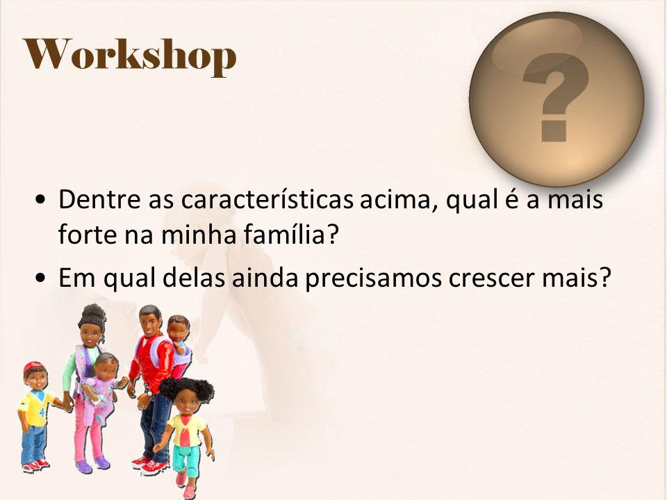 Workshop Dentre as características acima, qual é a mais forte na minha família? Em qual delas ainda precisamos crescer mais?