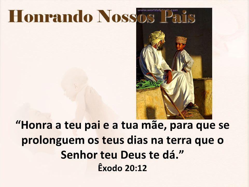 """Honrando Nossos Pais """"Honra a teu pai e a tua mãe, para que se prolonguem os teus dias na terra que o Senhor teu Deus te dá."""" Êxodo 20:12"""
