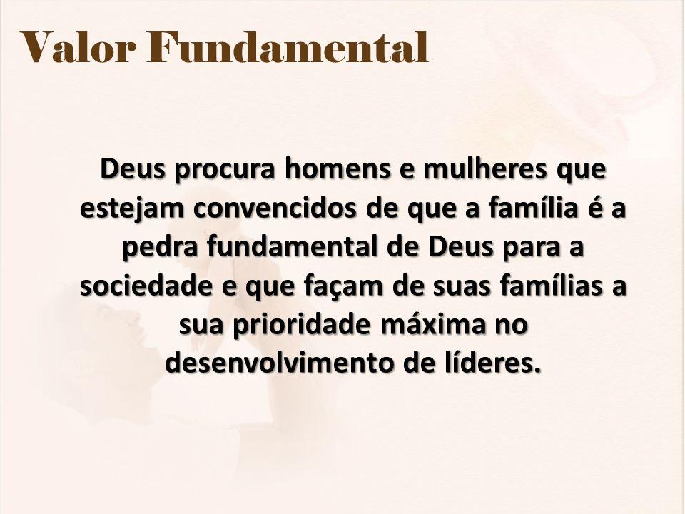 Valor Fundamental Deus procura homens e mulheres que estejam convencidos de que a família é a pedra fundamental de Deus para a sociedade e que façam d