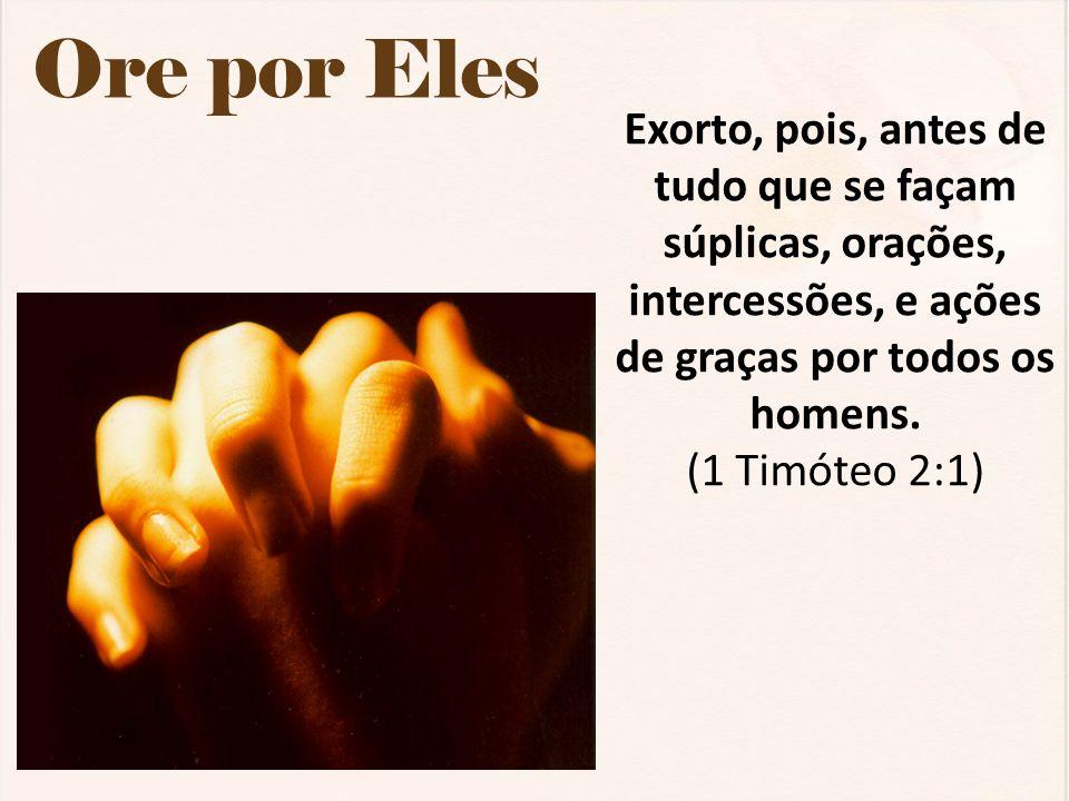 Ore por Eles Exorto, pois, antes de tudo que se façam súplicas, orações, intercessões, e ações de graças por todos os homens. (1 Timóteo 2:1)