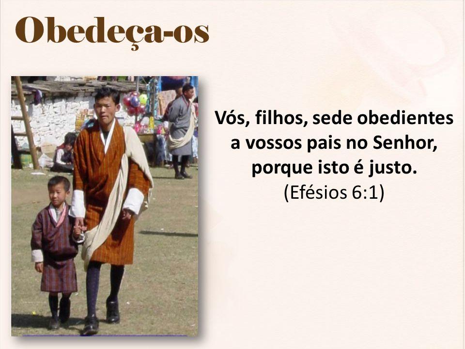 Obedeça-os Vós, filhos, sede obedientes a vossos pais no Senhor, porque isto é justo. (Efésios 6:1)