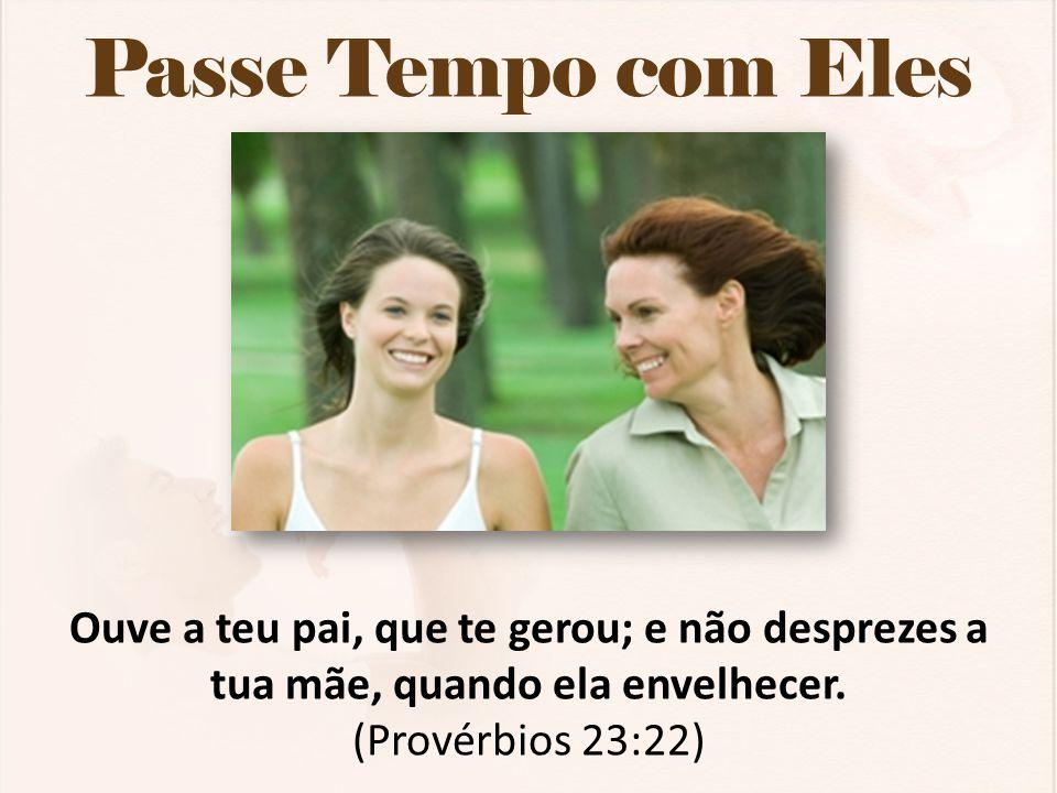 Passe Tempo com Eles Ouve a teu pai, que te gerou; e não desprezes a tua mãe, quando ela envelhecer. (Provérbios 23:22)