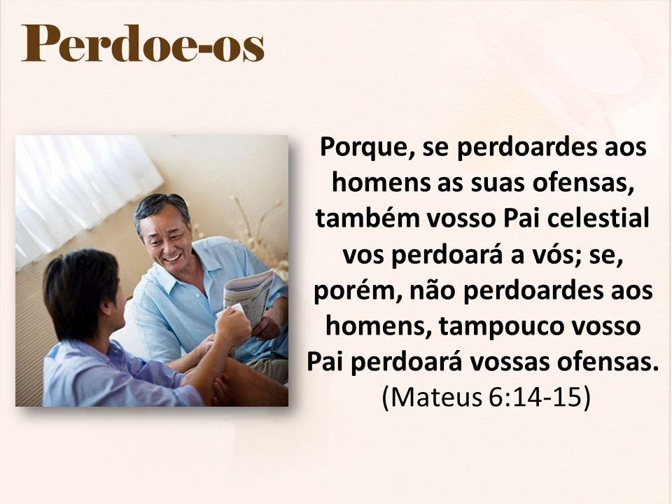 Perdoe-os Porque, se perdoardes aos homens as suas ofensas, também vosso Pai celestial vos perdoará a vós; se, porém, não perdoardes aos homens, tampo