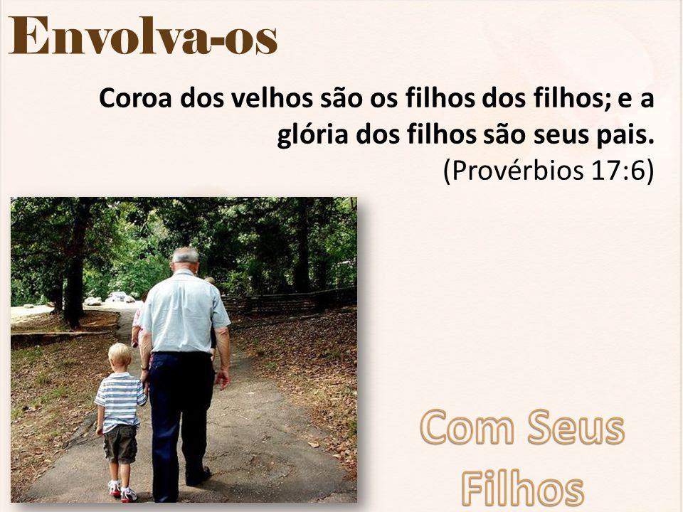 Envolva-os Coroa dos velhos são os filhos dos filhos; e a glória dos filhos são seus pais. (Provérbios 17:6)