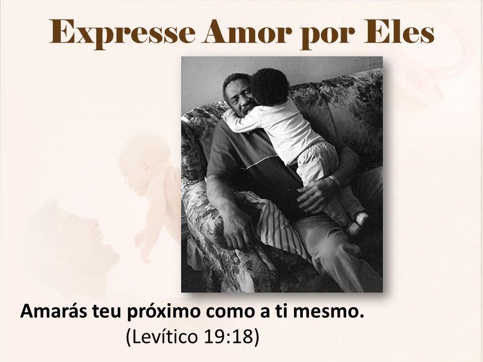 Expresse Amor por Eles Amarás teu próximo como a ti mesmo. (Levítico 19:18)
