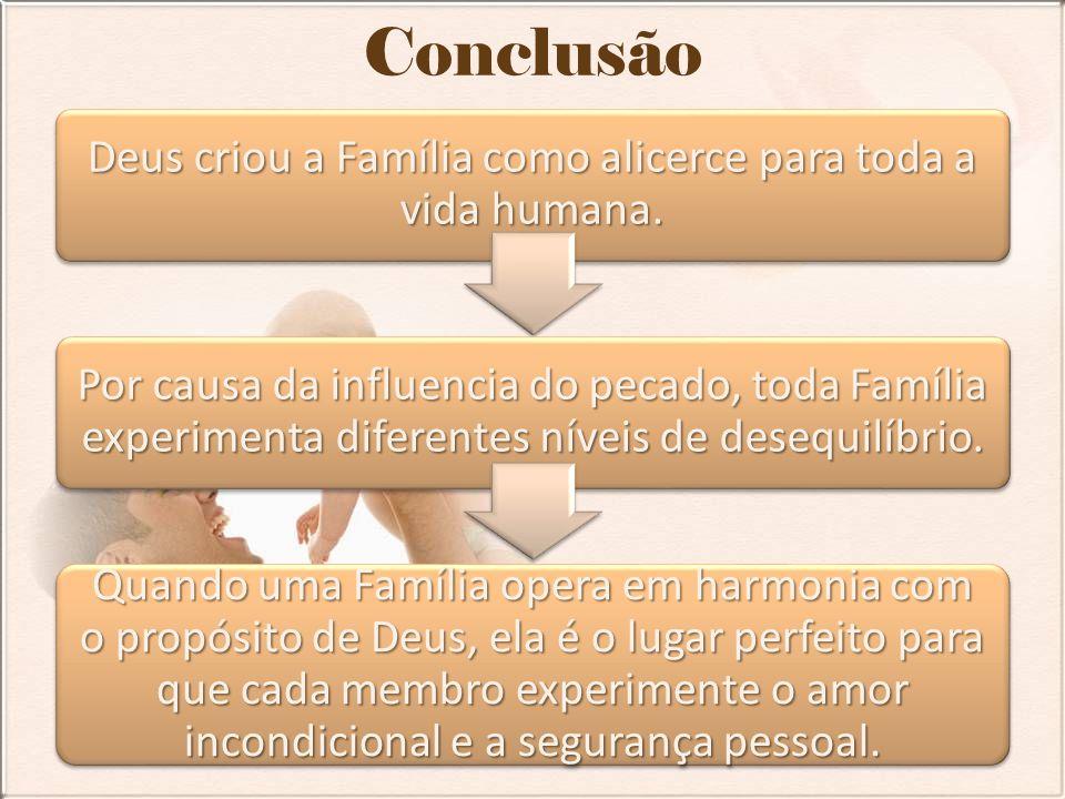 Conclusão Deus criou a Família como alicerce para toda a vida humana. Por causa da influencia do pecado, toda Família experimenta diferentes níveis de