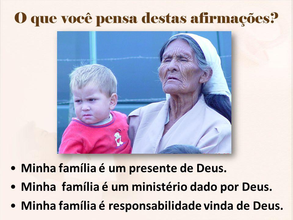 O que você pensa destas afirmações? Minha família é um presente de Deus. Minha família é um ministério dado por Deus. Minha família é responsabilidade