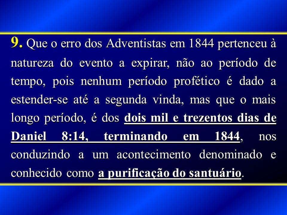 9. Que o erro dos Adventistas em 1844 pertenceu à natureza do evento a expirar, não ao período de tempo, pois nenhum período profético é dado a estend