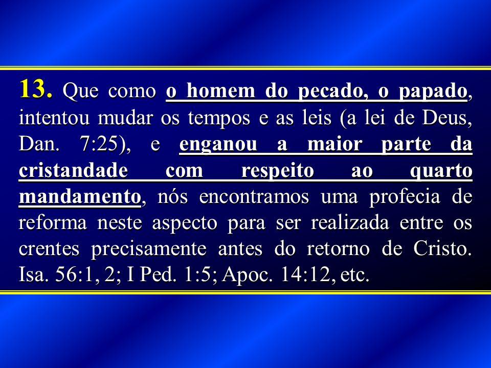 13.Que como o homem do pecado, o papado, intentou mudar os tempos e as leis (a lei de Deus, Dan.