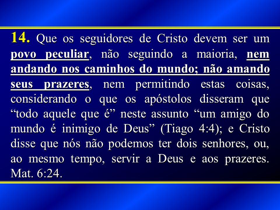 14. Que os seguidores de Cristo devem ser um povo peculiar, não seguindo a maioria, nem andando nos caminhos do mundo; não amando seus prazeres, nem p
